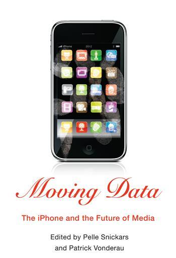 Moving Data: The iPhone and the Future of Media, Pelle Snickars and Patrick Vonderau
