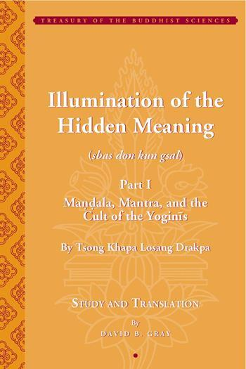 Tsong Khapa's <i>Illumination of the Hidden Meaning</i>: Mandala, Mantra, and the Cult of the Yognis