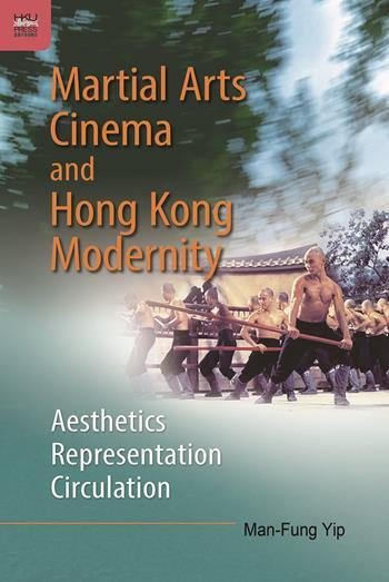 Martial Arts Cinema and Hong Kong Modernity